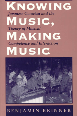 Knowing Music, Making Music: Javanese Gamelan and the Theory of Musical Competence and Interaction - Brinner, Benjamin