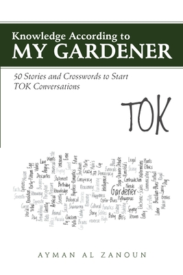 Knowledge According to My Gardener: 50 Stories and Crosswords to Start Tok Conversations - Al Zanoun, Ayman