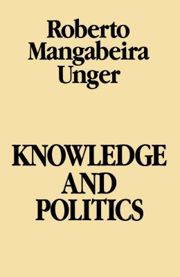 Knowledge & Politics - Unger, Roberto Mangabeira
