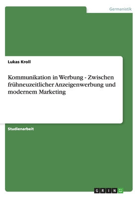 Kommunikation in Werbung - Zwischen Fruhneuzeitlicher Anzeigenwerbung Und Modernem Marketing - Kroll, Lukas
