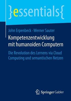 Kompetenzentwicklung Mit Humanoiden Computern: Die Revolution Des Lernens Via Cloud Computing Und Semantischen Netzen - Erpenbeck, John, and Sauter, Werner