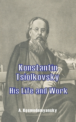 Konstantin Tsiolkovsky His Life and Work - Kosmodemyansky, A, and Danko, X (Translated by)
