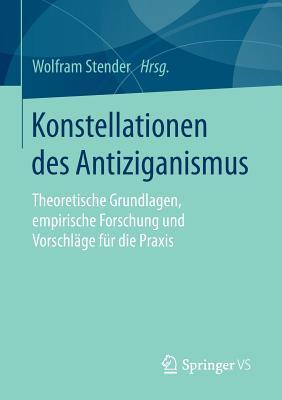 Konstellationen Des Antiziganismus: Theoretische Grundlagen, Empirische Forschung Und Vorschlage Fur Die Praxis - Stender, Wolfram (Editor)