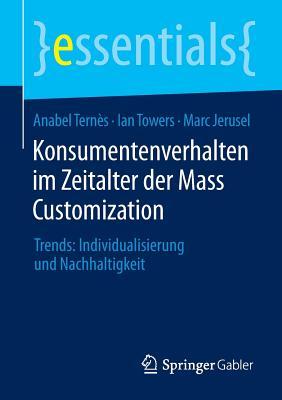 Konsumentenverhalten Im Zeitalter Der Mass Customization: Trends: Individualisierung Und Nachhaltigkeit - Ternes, Anabel, Dr., and Towers, Ian, and Jerusel, Marc