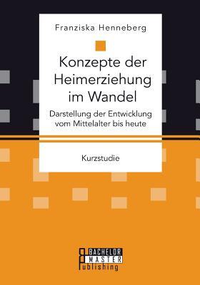Konzepte Der Heimerziehung Im Wandel: Darstellung Der Entwicklung Vom Mittelalter Bis Heute - Henneberg, Franziska