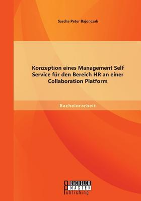 Konzeption Eines Management Self Service Fur Den Bereich HR an Einer Collaboration Platform - Bajonczak, Sascha Peter