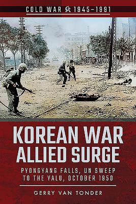 Korean War: Allied Surge: Pyongyang Falls, UN Sweep to the Yalu, October 1950 - Van Tonder, Gerry