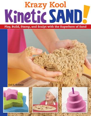 Krazy Kool Kinetic Sand: Play, Build, Stamp, and Sculpt with the Superhero of Sand - Kollmar, Gail