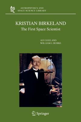 Kristian Birkeland: The First Space Scientist - Egeland, Alv, and Burke, William J.