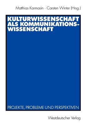 Kulturwissenschaft ALS Kommunikationswissenschaft: Projekte, Probleme Und Perspektiven - Karmasin, Matthias (Editor), and Winter, Carsten (Editor)