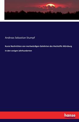 Kurze Nachrichten Von Merkwurdigen Gelehrten Des Hochstifts Wurzburg in Den Vorigen Jahrhunderten - Stumpf, Andreas Sebastian