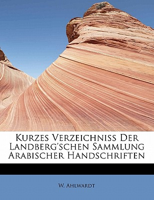 Kurzes Verzeichniss Der Landberg'schen Sammlung Arabischer Handschriften - Ahlwardt, W
