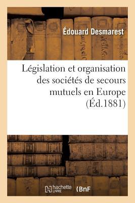 L?gislation Et Organisation Des Soci?t?s de Secours Mutuels En Europe 6e ?d - Desmarest-E