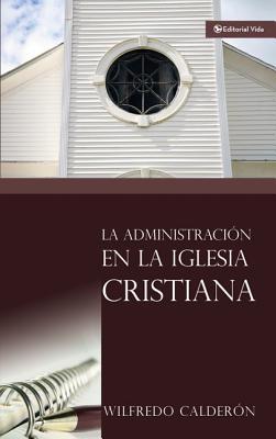 La Administracion En La Iglesia Cristiana - Calderon, Wilfredo, Sr.