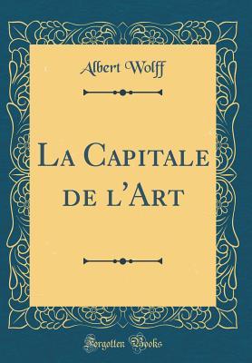 La Capitale de L'Art (Classic Reprint) - Wolff, Albert