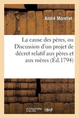 La Cause Des P?res, Ou Discussion d'Un Projet de D?cret Relatif Aux P?res Et Aux M?res - Morellet-A