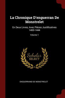 La Chronique D'Enguerran de Monstrelet: En Deux Livres, Avec Pieces Justificatives 1400-1444; Volume 1 - De Monstrelet, Enguerrand