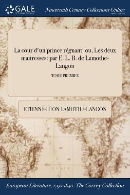 La Cour D'Un Prince Regnant: Ou, Les Deux Maitresses: Par E. L. B. de Lamothe-Langon; Tome Premier - Lamothe-Langon, Etienne-Leon