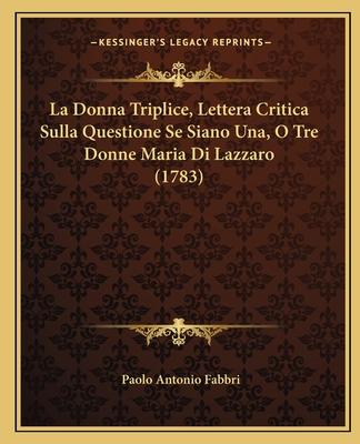 La Donna Triplice, Lettera Critica Sulla Questione Se Siano Una, O Tre Donne Maria Di Lazzaro (1783) - Fabbri, Paolo Antonio