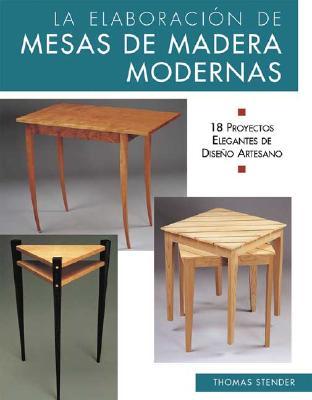 La Elaboracion de Mesas de Madera Modernas: 18 Proyectos Elegantes de Diseno Artesano - Stender, Thomas