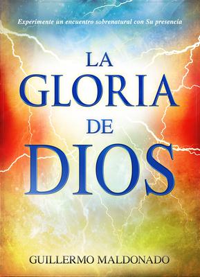 La Gloria de Dios: Experimente un Encuentro Sobrenatural Con su Presencia - Maldonado, Guillermo