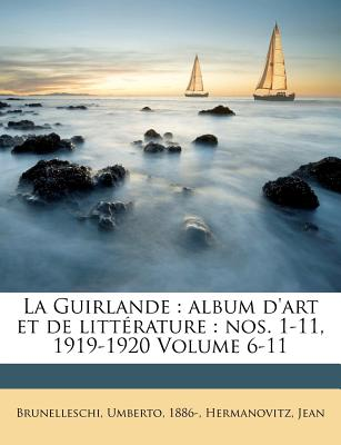 La Guirlande: Album D'Art Et de Litterature: Nos. 1-11, 1919-1920 Volume 6-11 - Brunelleschi, Umberto, and Jean, Hermanovitz, and 1886-, Brunelleschi Umberto
