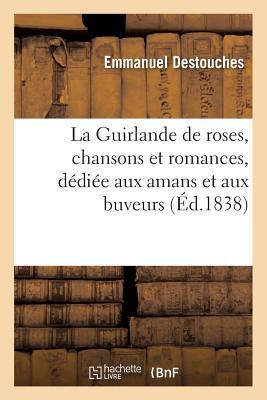 La Guirlande de Roses, Chansons Et Romances, Dediee Aux Amans Et Aux Buveurs - Destouches-E