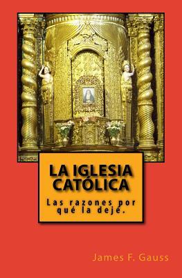 La Iglesia Catolica: Las Razones Porque La Deje. - Gauss, James F