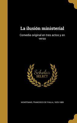 La Ilusion Ministerial: Comedia Original En Tres Actos y En Verso - Montemar, Francisco De Paula 1825-1889 (Creator)