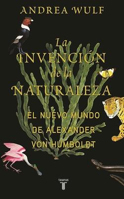 La Invenci?n de la Naturaleza: El Mundo Nuevo de Alexander Von Humboldt / The in Vention of Nature: Alexander Von Humboldt's New World - Wulf, Andrea