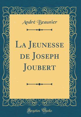 La Jeunesse de Joseph Joubert (Classic Reprint) - Beaunier, Andre