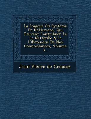 La Logique Ou Systeme de Reflexions, Qui Peuvent Contribuer La La Nettet E & La L' Etendue de Nos Connoissances, Volume 3... - Jean Pierre De Crousaz (Creator)