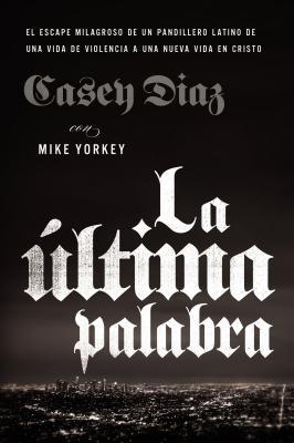La ?ltima Palabra: La Salida Milagrosa de Un Pandillero Latino de Una Vida de Violencia a Una Nueva Vida En Cristo - Diaz, Casey, and Yorkey, Mike