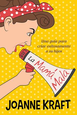 La Mama Mala: Una Guia Para Criar Exitosamente a Sus Hijos - Kraft, Joanne