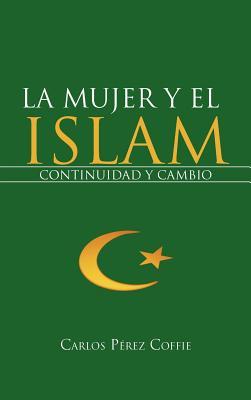 La Mujer y El Islam: Continuidad y Cambio - P Rez Coffie, Carlos, and Paerez Coffie, Carlos, and Perez Coffie, Carlos