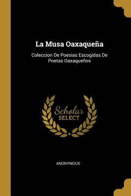 La Musa Oaxaquena: Coleccion de Poesias Escogidas de Poetas Oaxaquenos - Anonymous