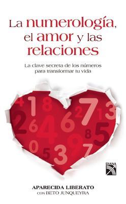 La Numerologia, el Amor y las Relaciones: La Clave Secreta de los Numeros Para Transformar Tu Vida - Liberato, Aparecida