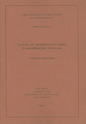 La Pitia: An Archaeological Series in Northwestern Venezuela - Gallagher, Patrick