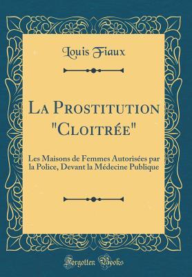 """La Prostitution """"Cloitree"""": Les Maisons de Femmes Autorisees Par La Police, Devant La Medecine Publique (Classic Reprint) - Fiaux, Louis"""