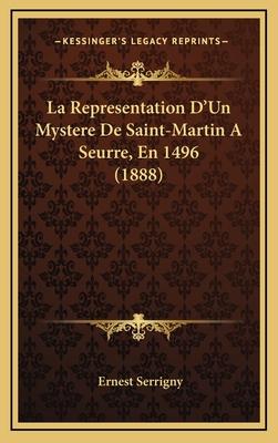 La Representation D'Un Mystere de Saint-Martin a Seurre, En 1496 (1888) - Serrigny, Ernest