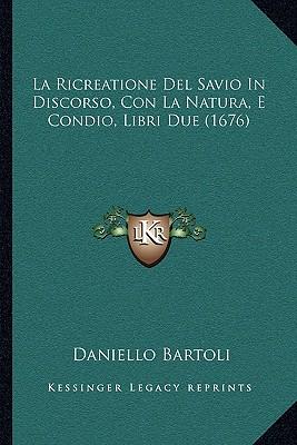 La Ricreatione del Savio in Discorso, Con La Natura, E Condio, Libri Due (1676) - Bartoli, Daniello