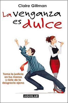 La Venganza Es Dulce: Toma la Justicia en Tus Manos y Riete de la Desgracia Ajena - Gillman, Claire, and Crelis, Eva Quintana (Translated by)