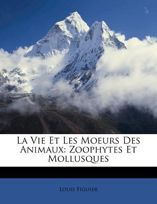 La Vie Et Les Moeurs Des Animaux: Zoophytes Et Mollusques... - Figuier, Louis