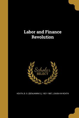 Labor and Finance Revolution - Heath, B S (Benjamin S ) 1821-1887 (Creator), and Heath, Louisa M