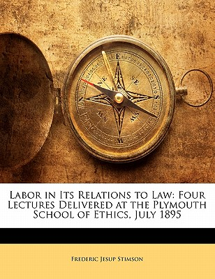 Labor in Its Relations to Law: Four Lectures Delivered at the Plymouth School of Ethics, July 1895 - Stimson, Frederic Jesup