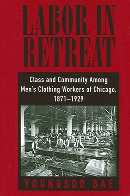 Labor in Retreat: Class and Community Among Men's Clothing Workers of Chicago, 1871-1929 - Bae, Youngsoo