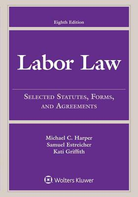 Labor Law: Selected Statutes, Forms, and Agreements, 2015 Edition - Harper, Michael C, and Estreicher, Samuel, and Griffith, Kati