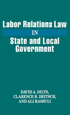 Labor Relations Law in State and Local Government - Dilts, David A, and Deitsch, Clarence R, and Rassuli, Ali