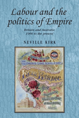 Labour and the Politics of Empire: Britain and Australia, 1900 to the Present - Kirk, Neville, and Thompson, Andrew (Series edited by), and MacKenzie, John (Series edited by)