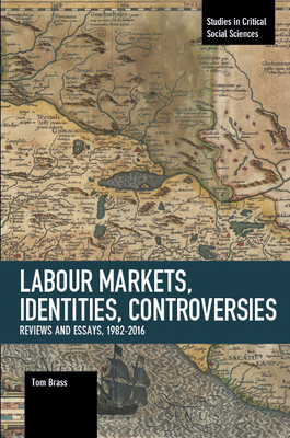 Labour Markets, Identities, Controversies: Reviews and Essays, 1982-2016 - Brass, Tom, Dr.